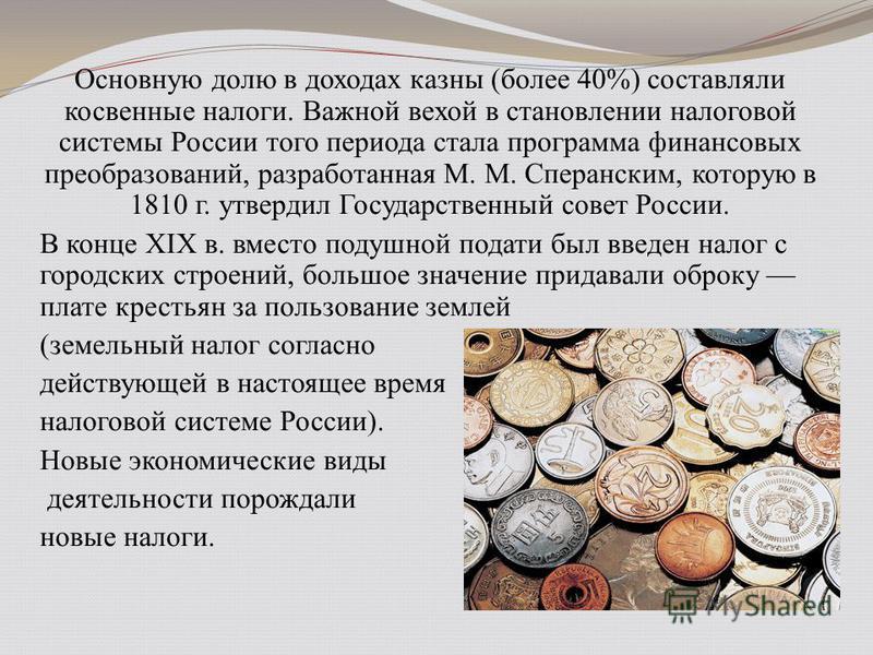 Основную долю в доходах казны (более 40%) составляли косвенные налоги. Важной вехой в становлении налоговой системы России того периода стала программа финансовых преобразований, разработанная М. М. Сперанским, которую в 1810 г. утвердил Государствен