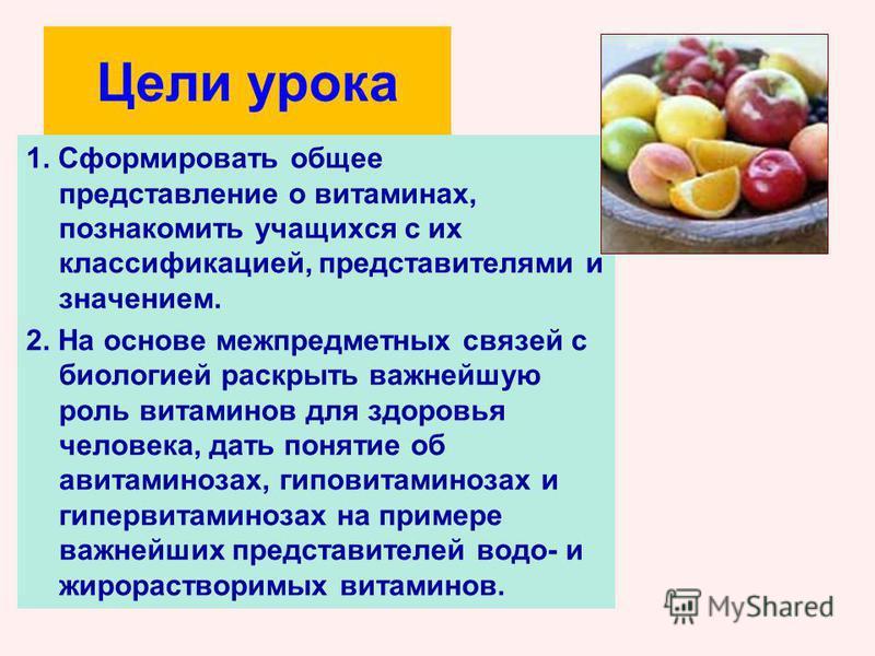 Цели урока 1. Сформировать общее представление о витаминах, познакомить учащихся с их классификацией, представителями и значением. 2. На основе межпредметных связей с биологией раскрыть важнейшую роль витаминов для здоровья человека, дать понятие об