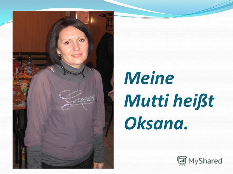 Meine Mutti heißt Oksana.