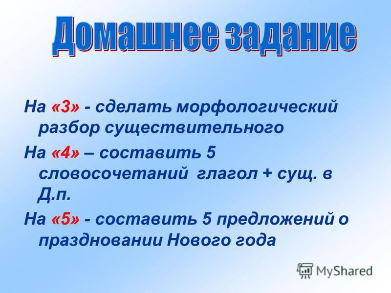 На «3» - сделать морфологический разбор существительного На «4» – составить 5 словосочетаний глагол + сущ. в Д.п. На «5» - составить 5 предложений о праздновании Нового года