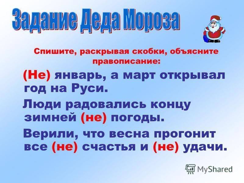 Спишите, раскрывая скобки, объясните правописание: (Не) январь, а март открывал год на Руси. Люди радовались концу зимней (не) погоды. Верили, что весна прогонит все (не) счастья и (не) удачи.