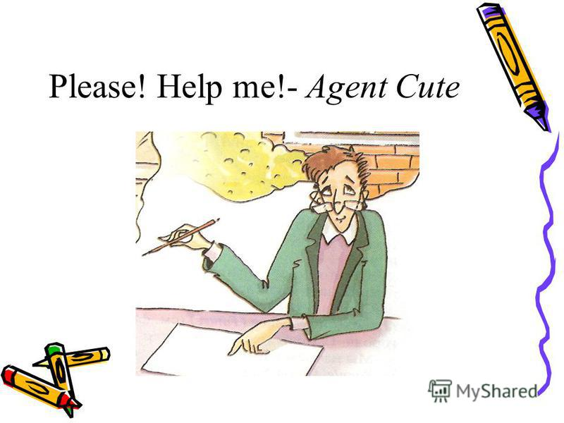 Please! Help me!- Agent Cute