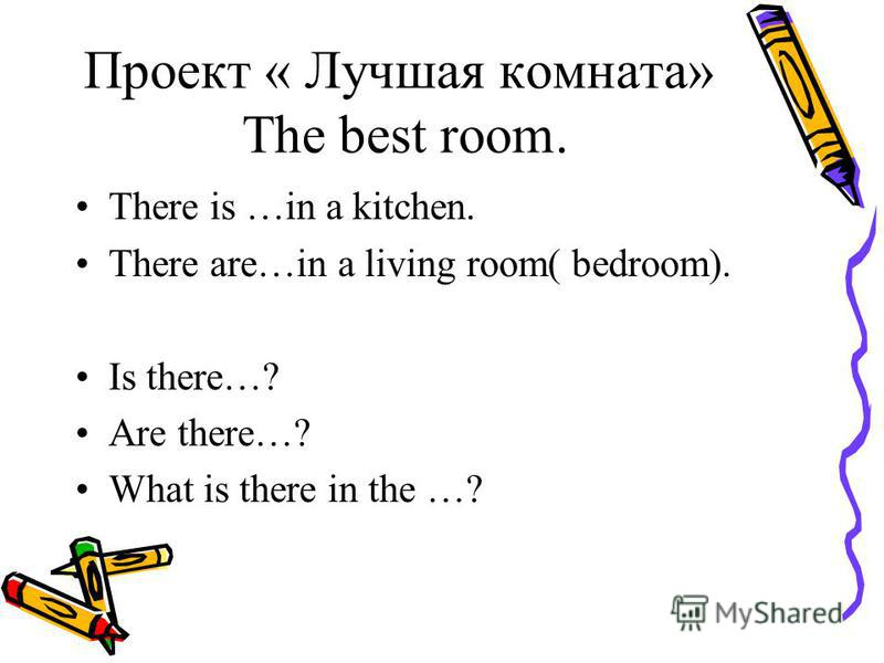 Проект « Лучшая комната» The best room. There is …in a kitchen. There are…in a living room( bedroom). Is there…? Are there…? What is there in the …?