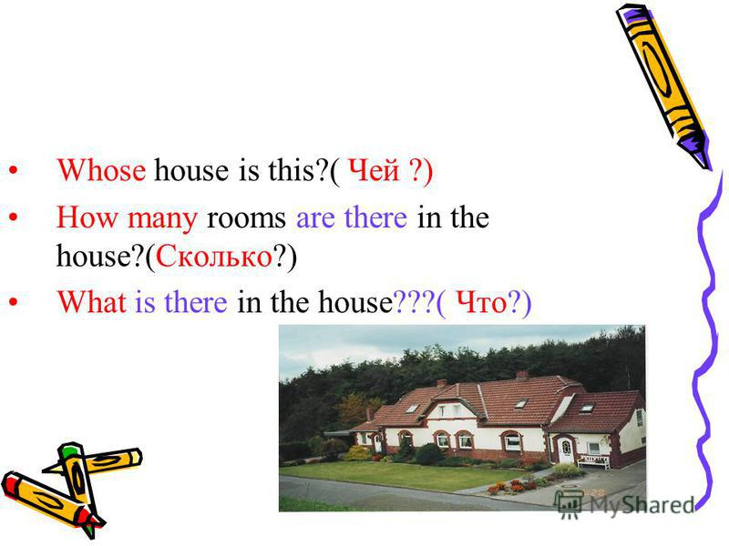 Whose house is this?( Чей ?) How many rooms are there in the house?(Сколько?) What is there in the house???( Что?)