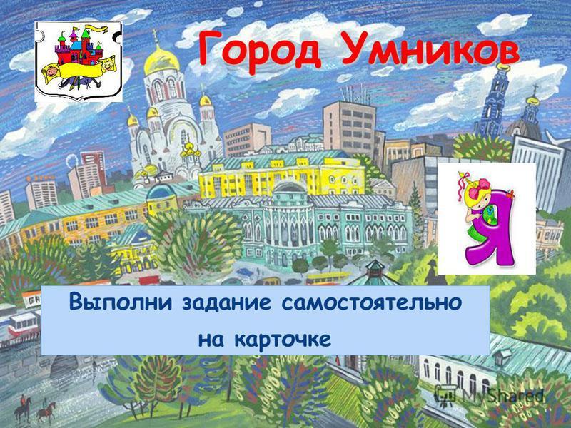 Город Умников Выполни задание самостоятельно на карточке