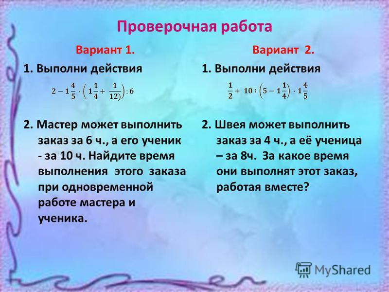 Проверочная работа Вариант 1. 1. Выполни действия 2. Мастер может выполнить заказ за 6 ч., а его ученик - за 10 ч. Найдите время выполнения этого заказа при одновременной работе мастера и ученика. Вариант 2. 1. Выполни действия 2. Швея может выполнит