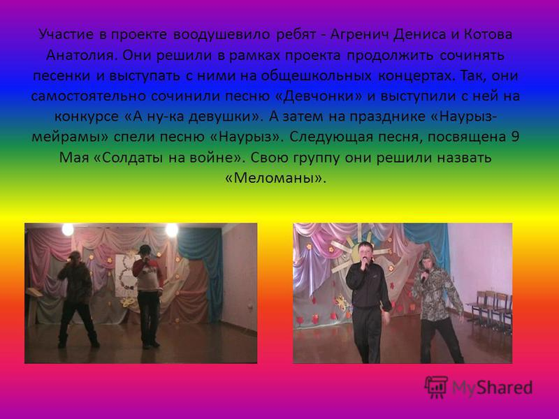 Участие в проекте воодушевило ребят - Агренич Дениса и Котова Анатолия. Они решили в рамках проекта продолжить сочинять песенки и выступать с ними на общешкольных концертах. Так, они самостоятельно сочинили песню «Девчонки» и выступили с ней на конку