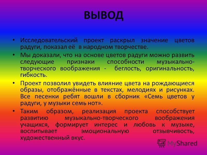 ВЫВОД Исследовательский проект раскрыл значение цветов радуги, показал её в народном творчестве. Мы доказали, что на основе цветов радуги можно развить следующие признаки способности музыкально- творческого воображения - беглость, оригинальность, гиб