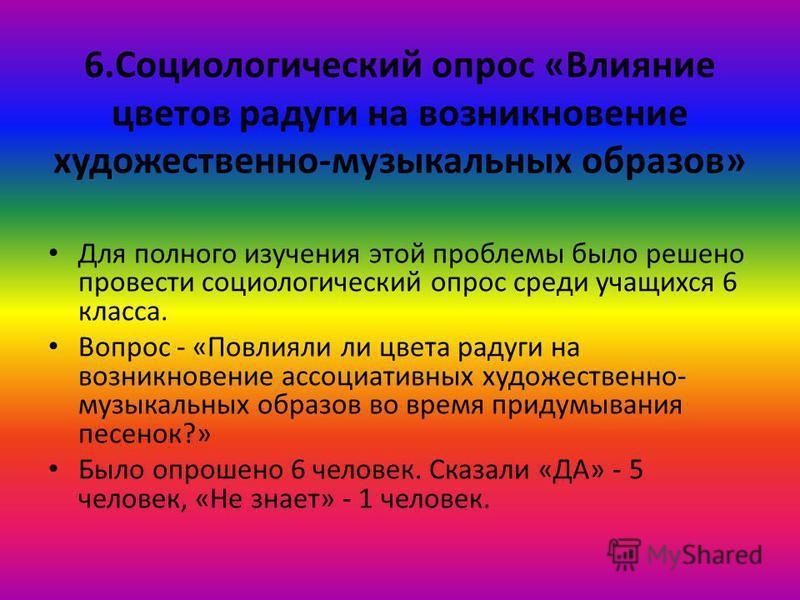 6. Социологический опрос «Влияние цветов радуги на возникновение художественно-музыкальных образов» Для полного изучения этой проблемы было решено провести социологический опрос среди учащихся 6 класса. Вопрос - «Повлияли ли цвета радуги на возникнов