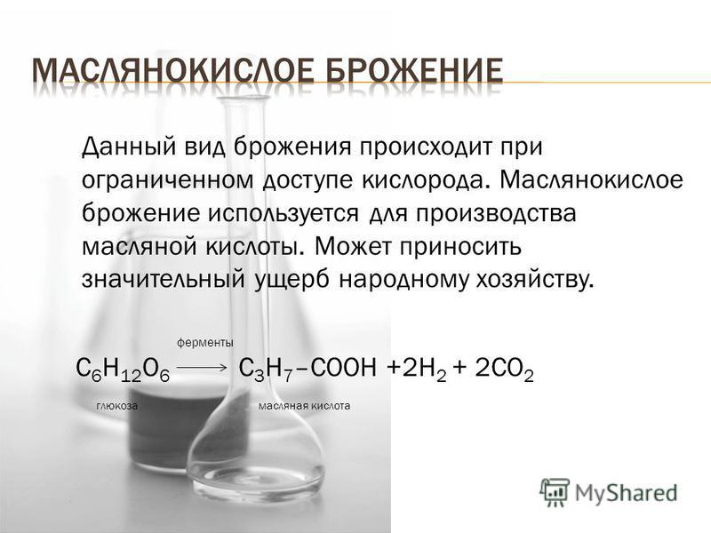 Данный вид брожения происходит при ограниченном доступе кислорода. Маслянокислое брожение используется для производства масляной кислоты. Может приносить значительный ущерб народному хозяйству. ферменты C 6 H 12 O 6 C 3 H 7 –COOH +2H 2 + 2CO 2 глюкоз