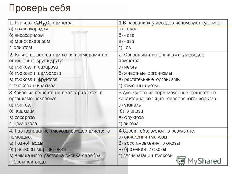 1. Глюкоза С 6 Н 12 О 6 является: а) полисахаридом б) дисахаридом в) моносахаридом г) спиртом 1. В названиях углеводов используют суффикс: а) - новая б) - оза в) - аза г) - ол 2. Какие вещества являются изомерами по отношению друг к другу: а) глюкоза