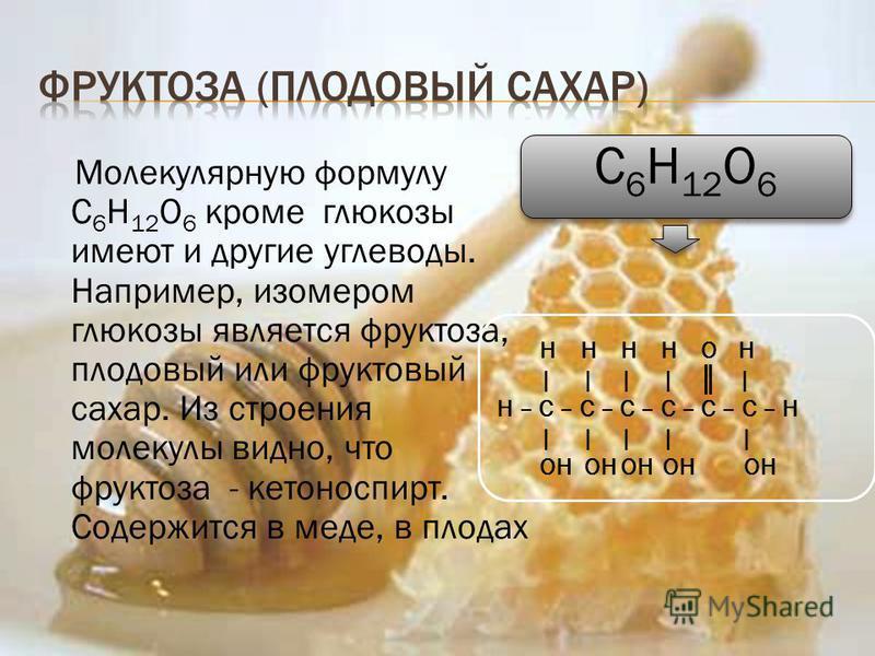 Молекулярную формулу С 6 Н 12 О 6 кроме глюкозы имеют и другие углеводы. Например, изомером глюкозы является фруктоза, плодовый или фруктовый сахар. Из строения молекулы видно, что фруктоза - кетоноспирт. Содержится в меде, в плодах C 6 H 12 O 6 Н Н