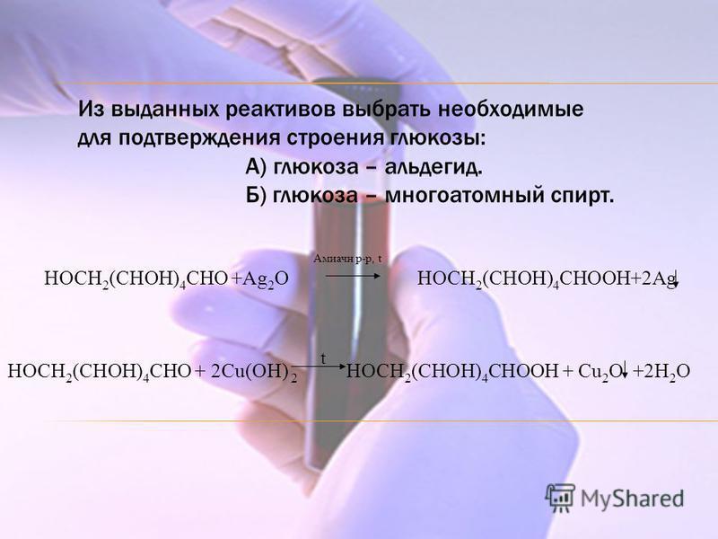 Амиачн р-р, t HOCH 2 (CHOH) 4 CHO +Ag 2 O HOCH 2 (CHOH) 4 CHOOH+2Ag Из выданных реактивов выбрать необходимые для подтверждения строения глюкозы: А) глюкоза – альдегид. Б) глюкоза – многоатомный спирт. HOCH 2 (CHOH) 4 CHO + 2Cu(OH) 2 HOCH 2 (CHOH) 4