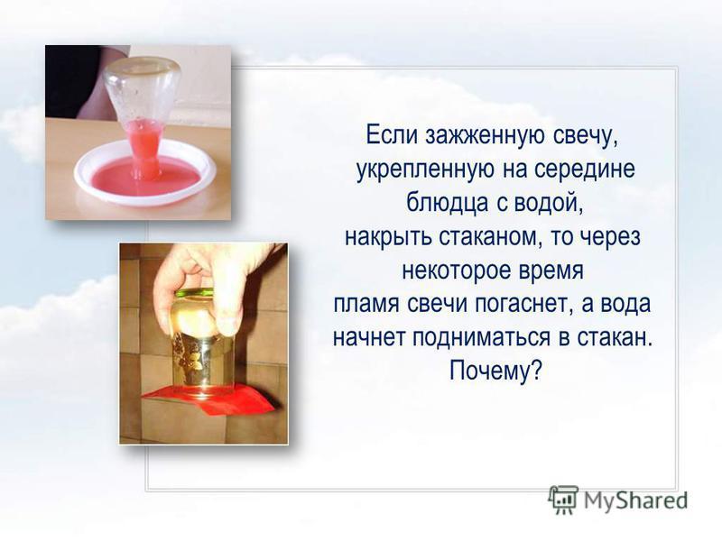 Если зажженную свечу, укрепленную на середине блюдца с водой, накрыть стаканом, то через некоторое время пламя свечи погаснет, а вода начнет подниматься в стакан. Почему?