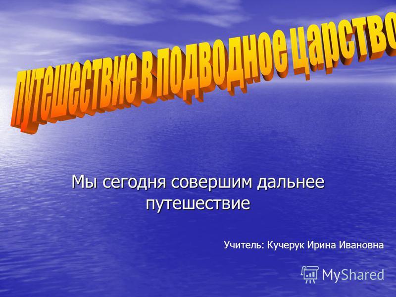 Мы сегодня совершим дальнее путешествие Учитель: Кучерук Ирина Ивановна
