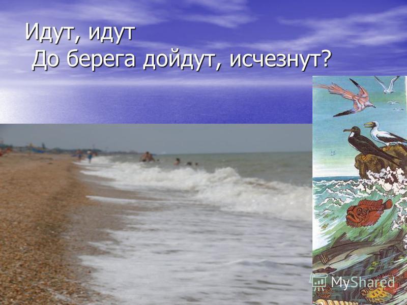 Идут, идут До берега дойдут, исчезнут?