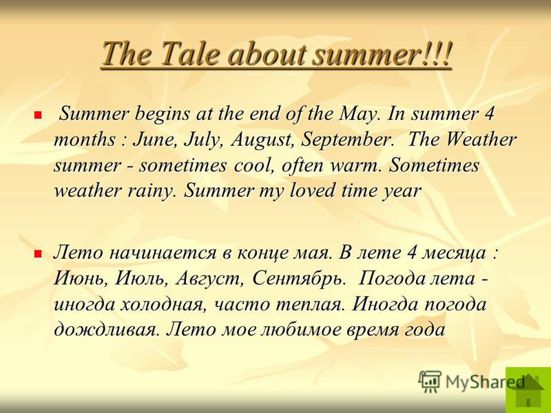 The Tale about summer!!! Summer begins at the end of the May. In summer 4 months : June, July, August, September. The Weather summer - sometimes cool, often warm. Sometimes weather rainy. Summer my loved time year Summer begins at the end of the May.