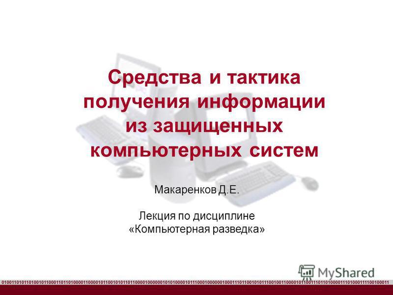 Средства и тактика получения информации из защищенных компьютерных систем Макаренков Д.Е. Лекция по дисциплине «Компьютерная разведка»