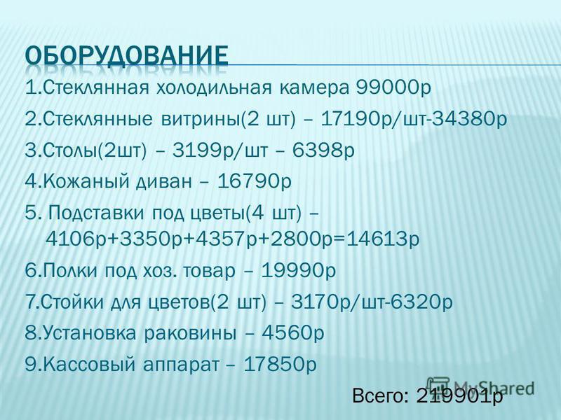 1. Стеклянная холодильная камера 99000 р 2. Стеклянные витрины(2 шт) – 17190 р/шт-34380 р 3.Столы(2 шт) – 3199 р/шт – 6398 р 4. Кожаный диван – 16790 р 5. Подставки под цветы(4 шт) – 4106 р+3350 р+4357 р+2800 р=14613 р 6. Полки под хоз. товар – 19990