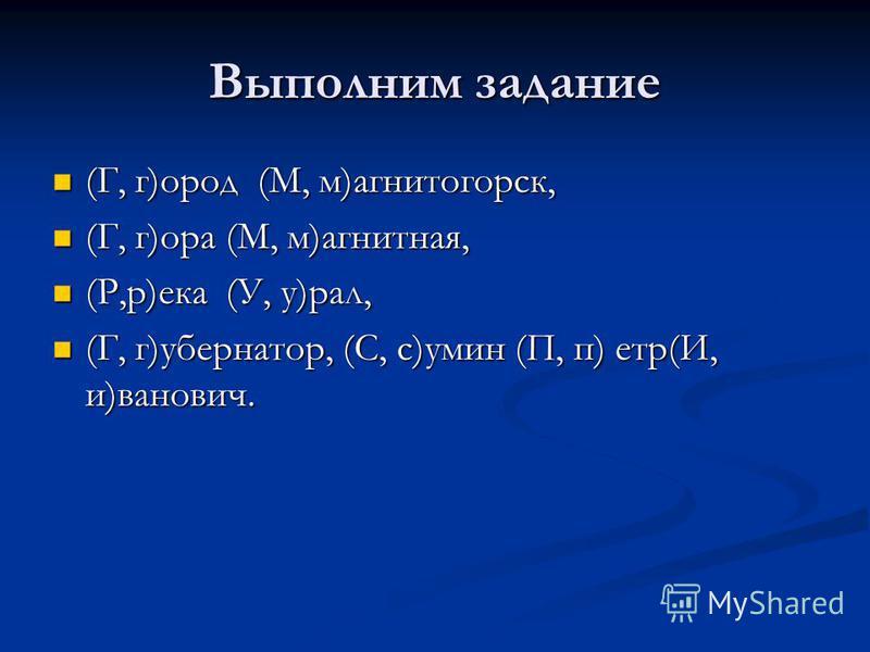 Выполним задание (Г, г)ород (М, м)ммагнитогорск, (Г, г)ород (М, м)ммагнитогорск, (Г, г)ора (М, м)ммагнитная, (Г, г)ора (М, м)ммагнитная, (Р,р)ека (У, у)рал, (Р,р)ека (У, у)рал, (Г, г)ггубернатор, (С, с)ссумин (П, п) ппетр(И, и)ванович. (Г, г)ггуберна