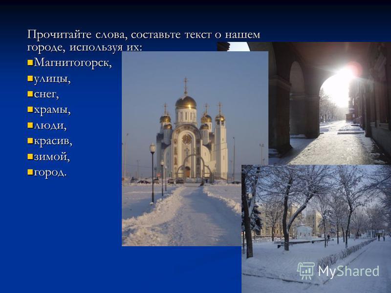 Прочитайте слова, составьте текст о нашем городе, используя их: Мммагнитогорск, Мммагнитогорск, улицы, улицы, снег, снег, храмы, храмы, люди, люди, красив, красив, зимой, зимой, город. город.