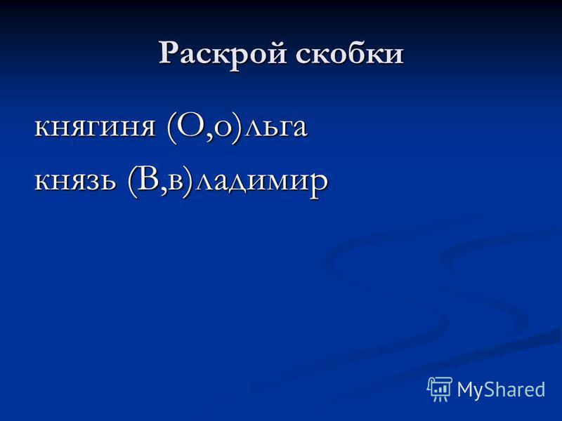 Раскрой скобки княгиня (О,о)льга князь (В,в)ладимир