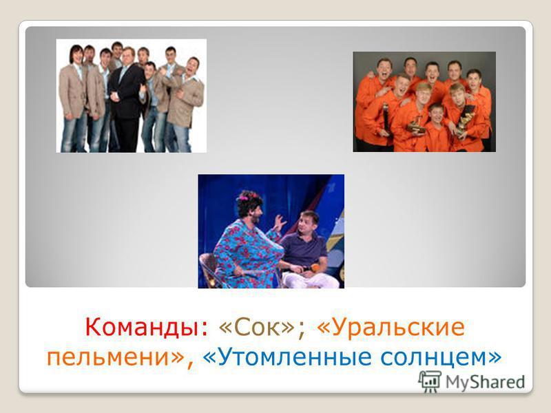 Команды: «Сок»; «Уральские пельмени», «Утомленные солнцем»
