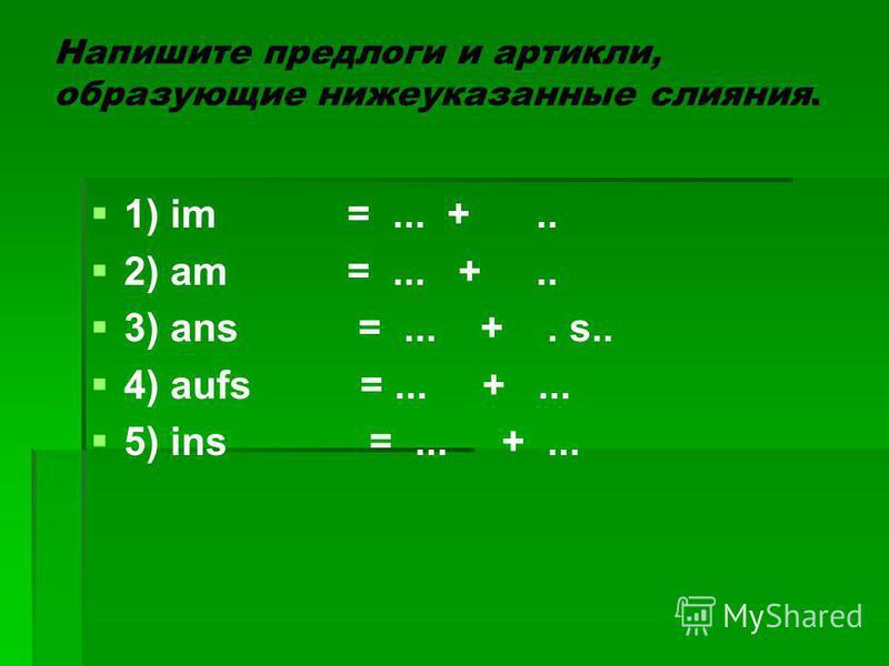 Напишите предлоги и артикли, образующие нижеуказанные слияния. 1) im =... +.. 2) am =... +.. 3) ans =... +. s.. 4) aufs =... +... 5) ins =... +...