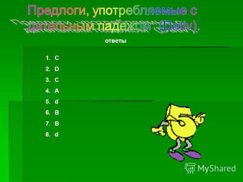 ответы 1.С 2.D 3.C 4.A 5.d 6.B 7.B 8.d