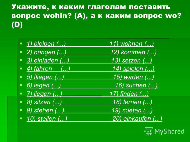 Укажите, к каким глаголам поставить вопрос wohin? (A), а к каким вопрос wo? (D) 1) bleiben (...) 11) wohnen (...) 2) bringen (...) 12) kommen (...) 3) einladen (...) 13) setzen (...) 4) fahren (...) 14) spielen (...) 5) fliegen (...) 15) warten (...)