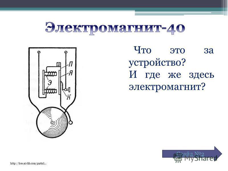 Что это за устройство? И где же здесь электромагнит? http://bse.sci-lib.com/particl… Слайд 2