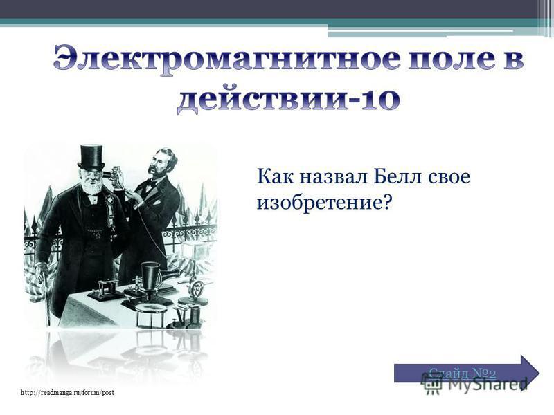 http://readmanga.ru/forum/post Как назвал Белл свое изобретение? Слайд 2