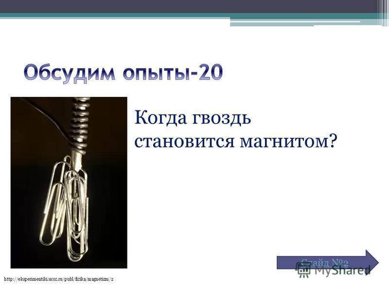 Когда гвоздь становится магнитом? http://eksperimentiki.ucoz.ru/publ/fizika/magnetizm/2 Слайд 2