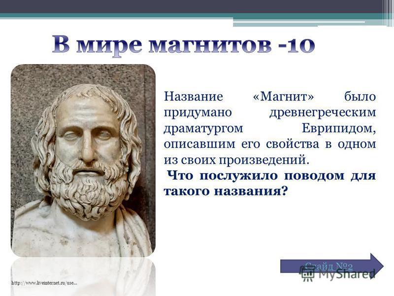 http://www.liveinternet.ru/use… Название «Магнит» было придумано древнегреческим драматургом Еврипидом, описавшим его свойства в одном из своих произведений. Что послужило поводом для такого названия? Слайд 2
