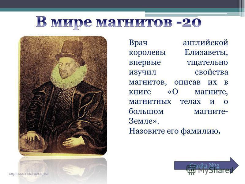 Врач английской королевы Елизаветы, впервые тщательно изучил свойства магнитов, описав их в книге «О магните, магнитных телах и о большом магните- Земле». Назовите его фамилию. http://www.liveinternet.ru/use Слайд 2
