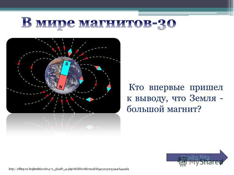 http://offtop.ru/bogbezdel200604/v1_561987_41.php?of18661=bf27a2182b34c32230c531a4c644046a Кто впервые пришел к выводу, что Земля - большой магнит? Слайд 2