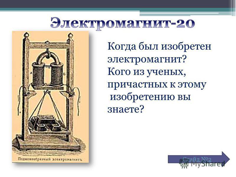 Когда был изобретен электромагнит? Кого из ученых, причастных к этому изобретению вы знаете? Слайд 2