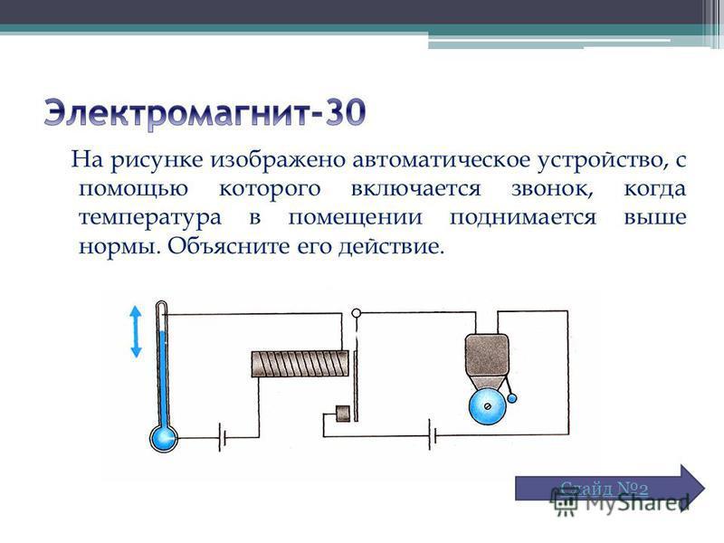 На рисунке изображено автоматическое устройство, с помощью которого включается звонок, когда температура в помещении поднимается выше нормы. Объясните его действие. Слайд 2