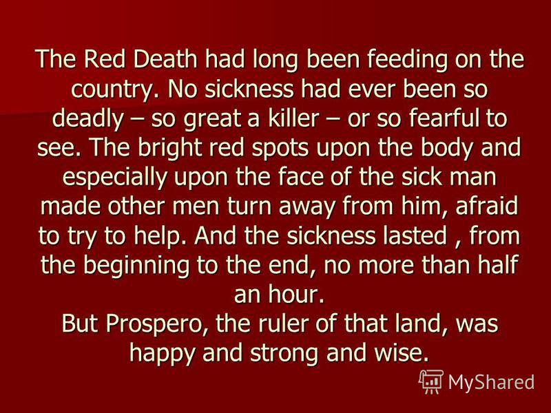 The Red Death had long been feeding on the country. No sickness had ever been so deadly – so great a killer – or so fearful to see. The bright red spots upon the body and especially upon the face of the sick man made other men turn away from him, afr