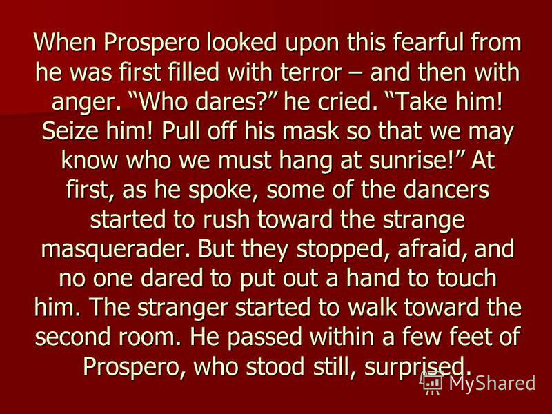 When Prospero looked upon this fearful from he was first filled with terror – and then with anger. Who dares? he cried. Take him! Seize him! Pull off his mask so that we may know who we must hang at sunrise! At first, as he spoke, some of the dancers