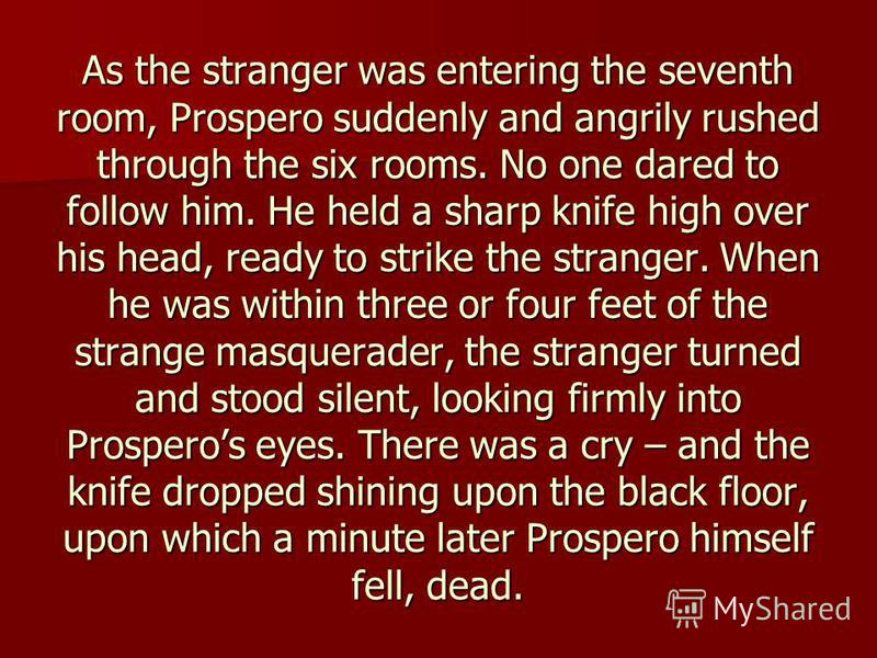 As the stranger was entering the seventh room, Prospero suddenly and angrily rushed through the six rooms. No one dared to follow him. He held a sharp knife high over his head, ready to strike the stranger. When he was within three or four feet of th