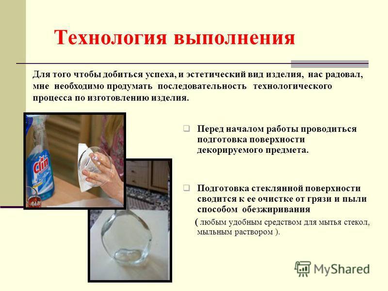 Технология выполнения Перед началом работы проводиться подготовка поверхности декорируемого предмета. Подготовка стеклянной поверхности сводится к ее очистке от грязи и пыли способом обезжиривания ( любым удобным средством для мытья стекол, мыльным р