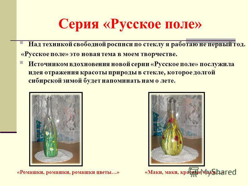 Серия «Русское поле» Над техникой свободной росписи по стеклу я работаю не первый год. «Русское поле» это новая тема в моем творчестве. Источником вдохновения новой серии «Русское поле» послужила идея отражения красоты природы в стекле, которое долго