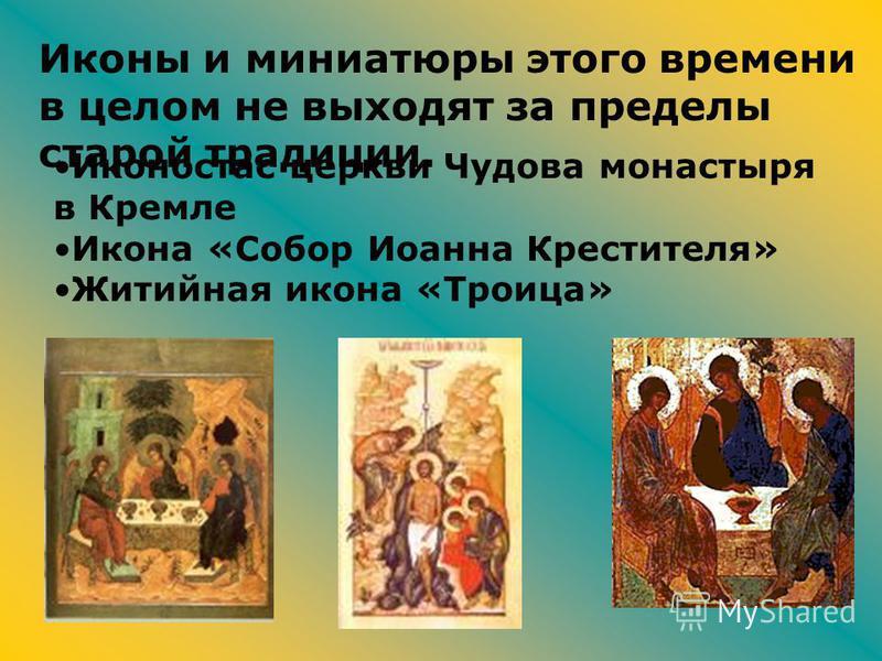 Иконостас церкви Чудова монастыря в Кремле Икона «Собор Иоанна Крестителя» Житийная икона «Троица» Иконы и миниатюры этого времени в целом не выходят за пределы старой традиции.