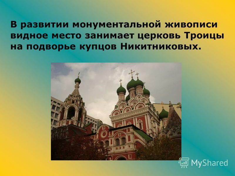 В развитии монументальной живописи видное место занимает церковь Троицы на подворье купцов Никитниковых.