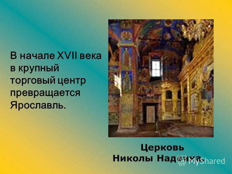 В начале XVII века в крупный торговый центр превращается Ярославль. Церковь Николы Надеина.