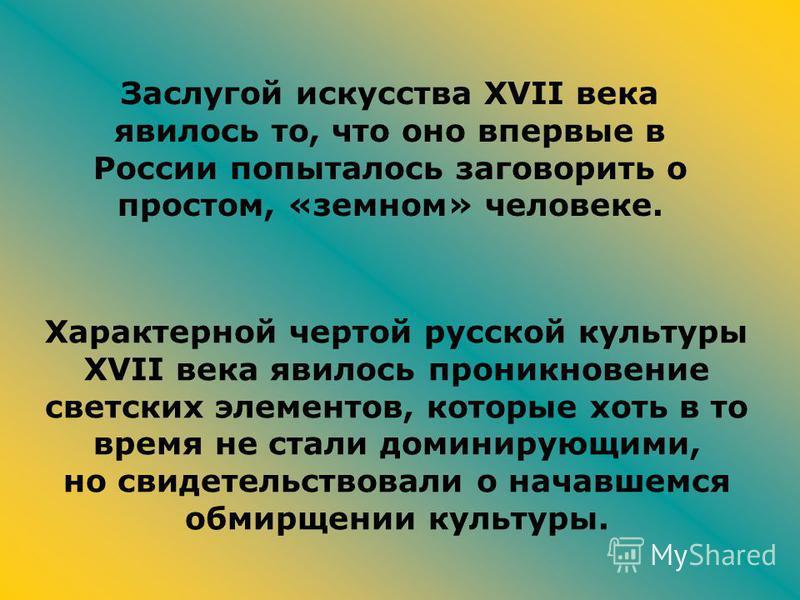 Заслугой искусства XVII века явилось то, что оно впервые в России попыталось заговорить о простом, «земном» человеке. Характерной чертой русской культуры XVII века явилось проникновение светских элементов, которые хоть в то время не стали доминирующи