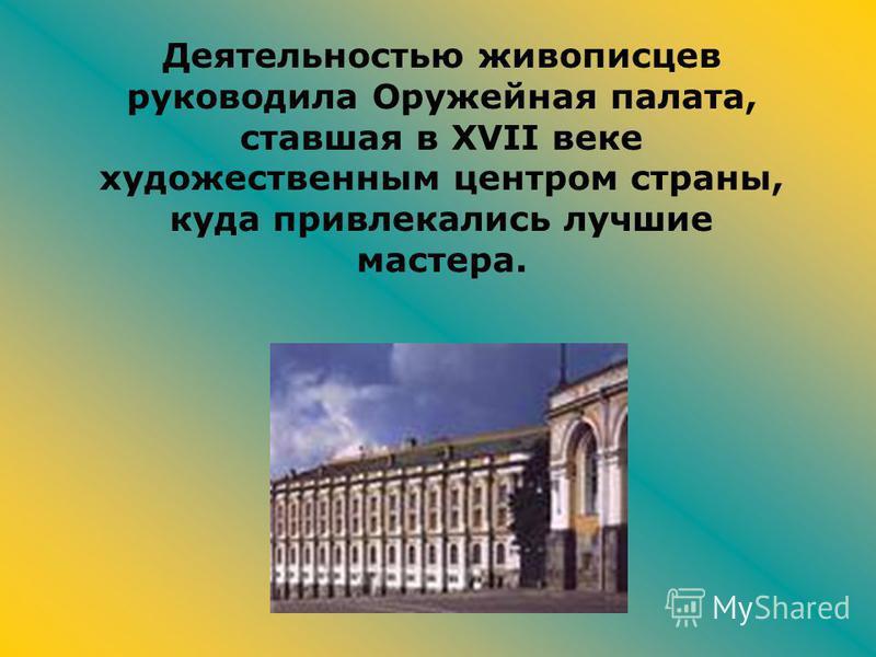 Деятельностью живописцев руководила Оружейная палата, ставшая в XVII веке художественным центром страны, куда привлекались лучшие мастера.