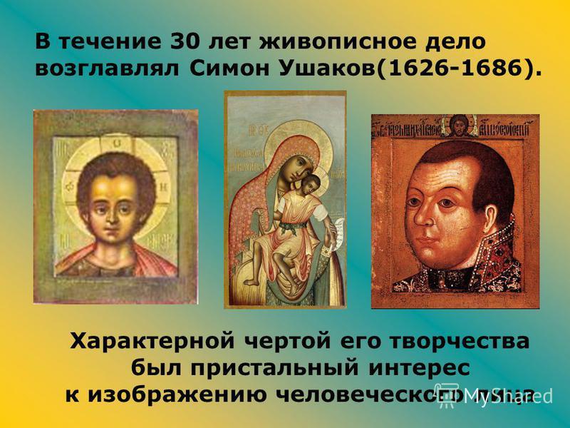В течение 30 лет живописное дело возглавлял Симон Ушаков(1626-1686). Характерной чертой его творчества был пристальный интерес к изображению человеческого лица