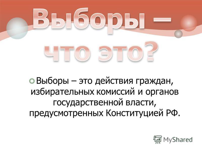 Выборы – это действия граждан, избирательных комиссий и органов государственной власти, предусмотренных Конституцией РФ.